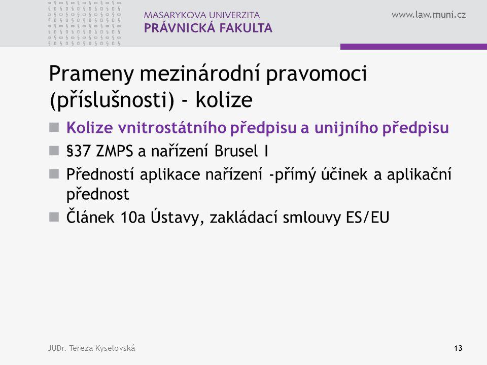 www.law.muni.cz Prameny mezinárodní pravomoci (příslušnosti) - kolize Kolize vnitrostátního předpisu a unijního předpisu §37 ZMPS a nařízení Brusel I Předností aplikace nařízení -přímý účinek a aplikační přednost Článek 10a Ústavy, zakládací smlouvy ES/EU JUDr.