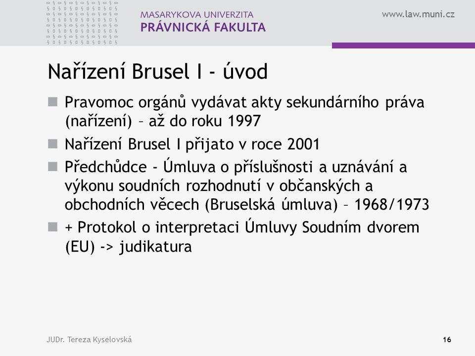 www.law.muni.cz Nařízení Brusel I - úvod Pravomoc orgánů vydávat akty sekundárního práva (nařízení) – až do roku 1997 Nařízení Brusel I přijato v roce 2001 Předchůdce - Úmluva o příslušnosti a uznávání a výkonu soudních rozhodnutí v občanských a obchodních věcech (Bruselská úmluva) – 1968/1973 + Protokol o interpretaci Úmluvy Soudním dvorem (EU) -> judikatura JUDr.