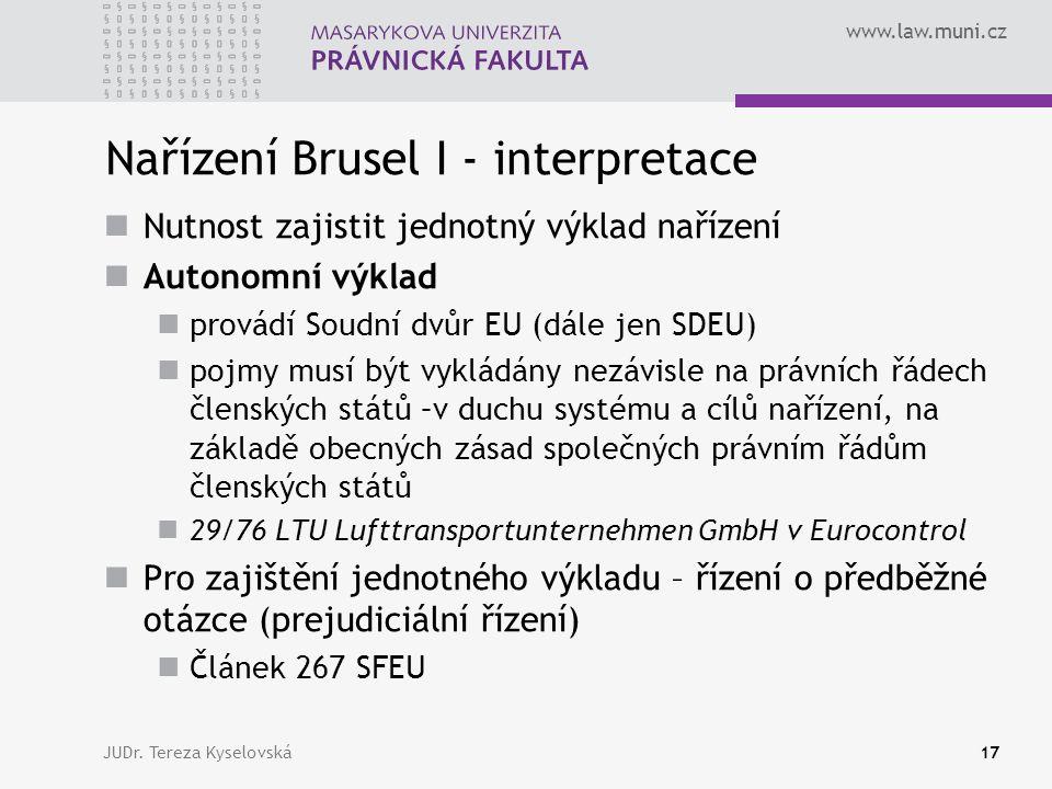www.law.muni.cz Nařízení Brusel I - interpretace Nutnost zajistit jednotný výklad nařízení Autonomní výklad provádí Soudní dvůr EU (dále jen SDEU) pojmy musí být vykládány nezávisle na právních řádech členských států –v duchu systému a cílů nařízení, na základě obecných zásad společných právním řádům členských států 29/76 LTU Lufttransportunternehmen GmbH v Eurocontrol Pro zajištění jednotného výkladu – řízení o předběžné otázce (prejudiciální řízení) Článek 267 SFEU JUDr.