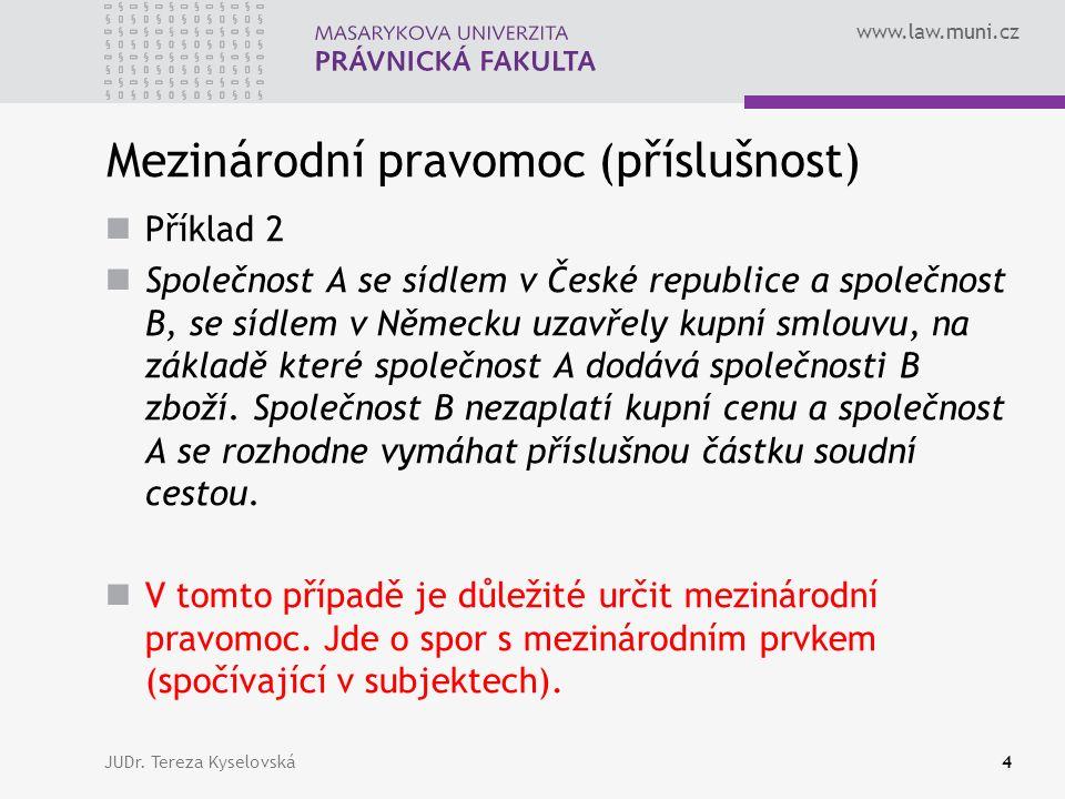 www.law.muni.cz Mezinárodní pravomoc (příslušnost) Příklad 2 Společnost A se sídlem v České republice a společnost B, se sídlem v Německu uzavřely kupní smlouvu, na základě které společnost A dodává společnosti B zboží.