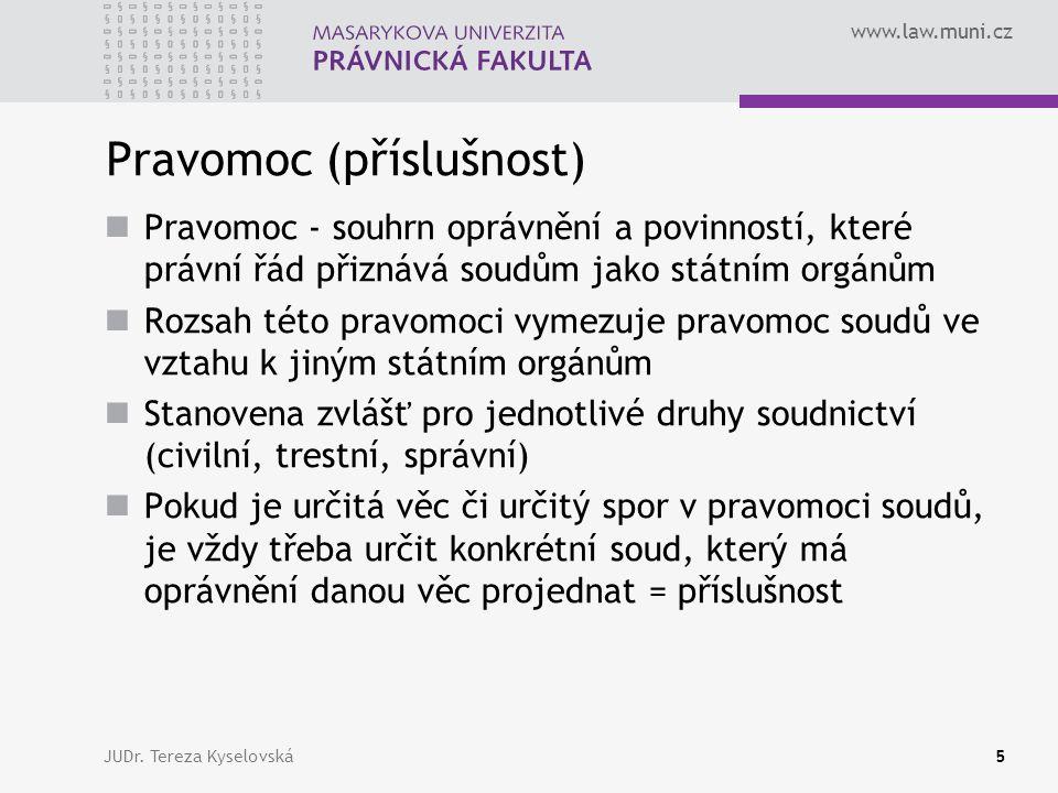 www.law.muni.cz Pravomoc (příslušnost) Příslušnost Věcná - určuje soudy, které jsou oprávněny projednat věc jako soudy prvního stupně Místní - určuje oprávněný soud mezi soudy stejné roviny soudní soustavy Funkční - určuje soudy, které rozhodují o opravných prostředcích JUDr.