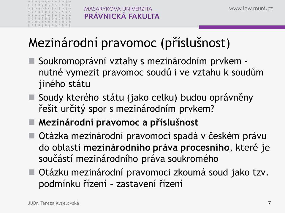 www.law.muni.cz Prameny mezinárodní pravomoci (příslušnosti) České mezinárodní právo soukromé Vnitrostátní Mezinárodní unijní Stejnou otázku může upravovat více pramenů, a to různě, může docházet ke kolizi (střetu, konfliktu) pramenů JUDr.