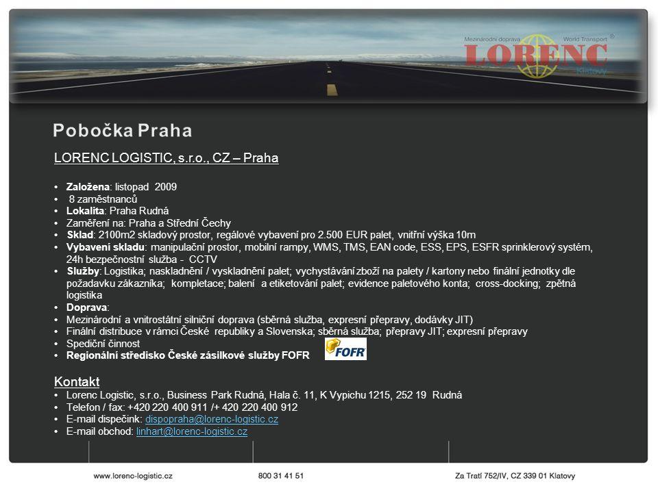 LORENC LOGISTIC, s.r.o., CZ – Praha Založena: listopad 2009 8 zaměstnanců Lokalita: Praha Rudná Zaměření na: Praha a Střední Čechy Sklad: 2100m2 skladový prostor, regálové vybavení pro 2.500 EUR palet, vnitřní výška 10m Vybavení skladu: manipulační prostor, mobilní rampy, WMS, TMS, EAN code, ESS, EPS, ESFR sprinklerový systém, 24h bezpečnostní služba - CCTV Služby: Logistika; naskladnění / vyskladnění palet; vychystávání zboží na palety / kartony nebo finální jednotky dle požadavku zákazníka; kompletace; balení a etiketování palet; evidence paletového konta; cross-docking; zpětná logistika Doprava: Mezinárodní a vnitrostátní silniční doprava (sběrná služba, expresní přepravy, dodávky JIT) Finální distribuce v rámci České republiky a Slovenska; sběrná služba; přepravy JIT; expresní přepravy Spediční činnost Regionální středisko České zásilkové služby FOFR Kontakt Lorenc Logistic, s.r.o., Business Park Rudná, Hala č.