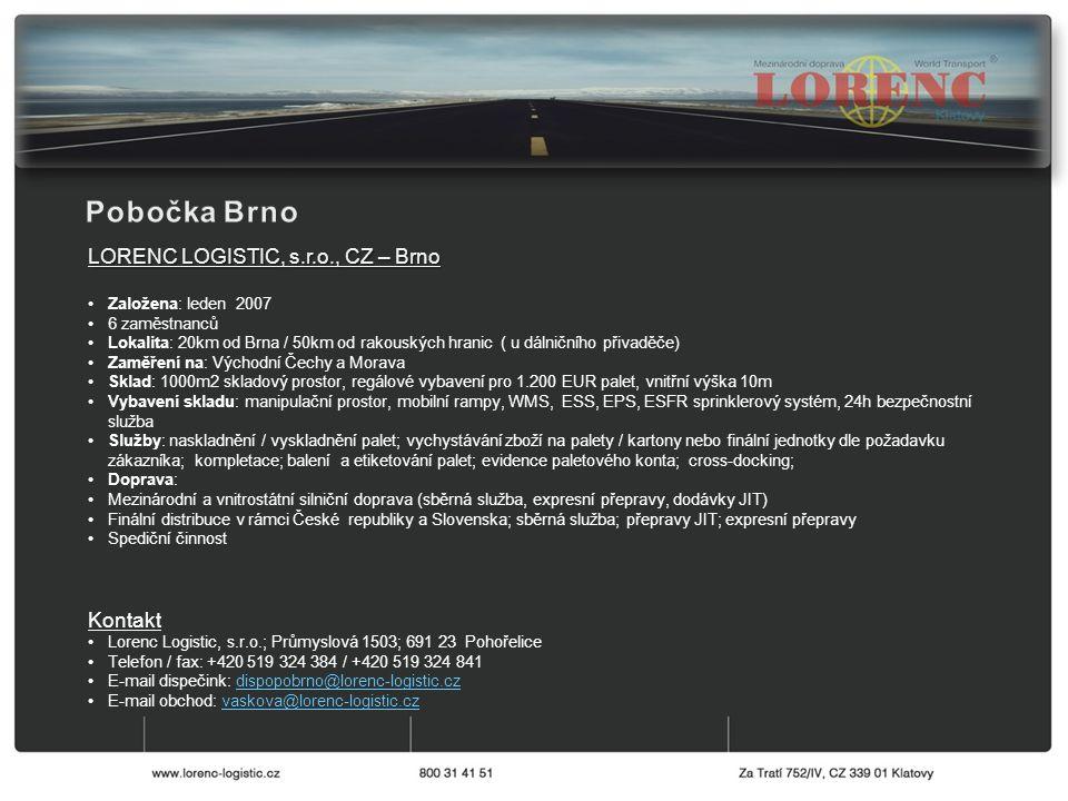 LORENC LOGISTIC, s.r.o., CZ – Brno Založena: leden 2007 6 zaměstnanců Lokalita: 20km od Brna / 50km od rakouských hranic ( u dálničního přivaděče) Zaměření na: Východní Čechy a Morava Sklad: 1000m2 skladový prostor, regálové vybavení pro 1.200 EUR palet, vnitřní výška 10m Vybavení skladu: manipulační prostor, mobilní rampy, WMS, ESS, EPS, ESFR sprinklerový systém, 24h bezpečnostní služba Služby: naskladnění / vyskladnění palet; vychystávání zboží na palety / kartony nebo finální jednotky dle požadavku zákazníka; kompletace; balení a etiketování palet; evidence paletového konta; cross-docking; Doprava: Mezinárodní a vnitrostátní silniční doprava (sběrná služba, expresní přepravy, dodávky JIT) Finální distribuce v rámci České republiky a Slovenska; sběrná služba; přepravy JIT; expresní přepravy Spediční činnost Kontakt Lorenc Logistic, s.r.o.; Průmyslová 1503; 691 23 Pohořelice Telefon / fax: +420 519 324 384 / +420 519 324 841 E-mail dispečink: dispopobrno@lorenc-logistic.czdispopobrno@lorenc-logistic.cz E-mail obchod: vaskova@lorenc-logistic.czvaskova@lorenc-logistic.cz