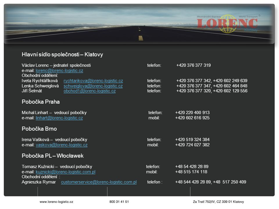 Hlavní sídlo společnosti – Klatovy Václav Lorenc – jednatel společnosti telefon: +420 376 377 319 e-mail: lorenc@lorenc-logistic.czlorenc@lorenc-logistic.cz Obchodní oddělení: Iveta Rychtáříková rychtarikova@lorenc-logistic.cz telefon: +420 376 377 342, +420 602 249 639rychtarikova@lorenc-logistic.cz Lenka Schweiglová schweiglova@lorenc-logistic.cz telefon: +420 376 377 347, +420 602 464 848schweiglova@lorenc-logistic.cz Jiří Šelmát obchod1@lorenc-logistic.cz telefon: +420 376 377 320, +420 602 129 556obchod1@lorenc-logistic.cz Pobočka Praha Michal Linhart – vedoucí pobočky telefon:+420 220 400 913 e-mail: linhart@lorenc-logistic.cz mobil: +420 602 616 925linhart@lorenc-logistic.cz Pobočka Brno Irena Vašková – vedoucí pobočky telefon:+420 519 324 384 e-mail: vaskova@lorenc-logistic.cz mobil: +420 724 027 382vaskova@lorenc-logistic.cz Pobočka PL – Włocławek Tomasz Kuźnicki – vedoucí pobočky telefon: +48 54 428 28 89 e-mail: kuznicki@lorenc-logistic.com.pl mobil: +48 515 174 118kuznicki@lorenc-logistic.com.pl Obchodní oddělení : Agnieszka Rymar customerservice@lorenc-logistic.com.pltelefon :+48 544 428 28 89, +48 517 250 409customerservice@lorenc-logistic.com.pl