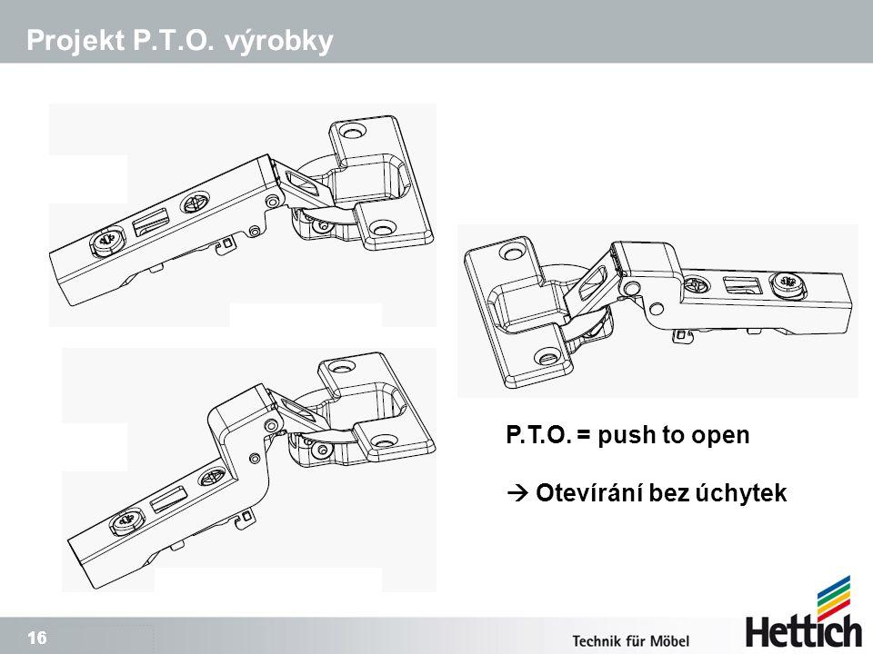 16 Projekt P.T.O. výrobky P.T.O. = push to open  Otevírání bez úchytek