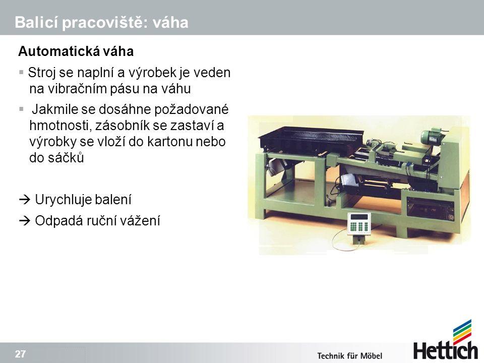 27 Balicí pracoviště: váha Automatická váha  Stroj se naplní a výrobek je veden na vibračním pásu na váhu  Jakmile se dosáhne požadované hmotnosti, zásobník se zastaví a výrobky se vloží do kartonu nebo do sáčků  Urychluje balení  Odpadá ruční vážení