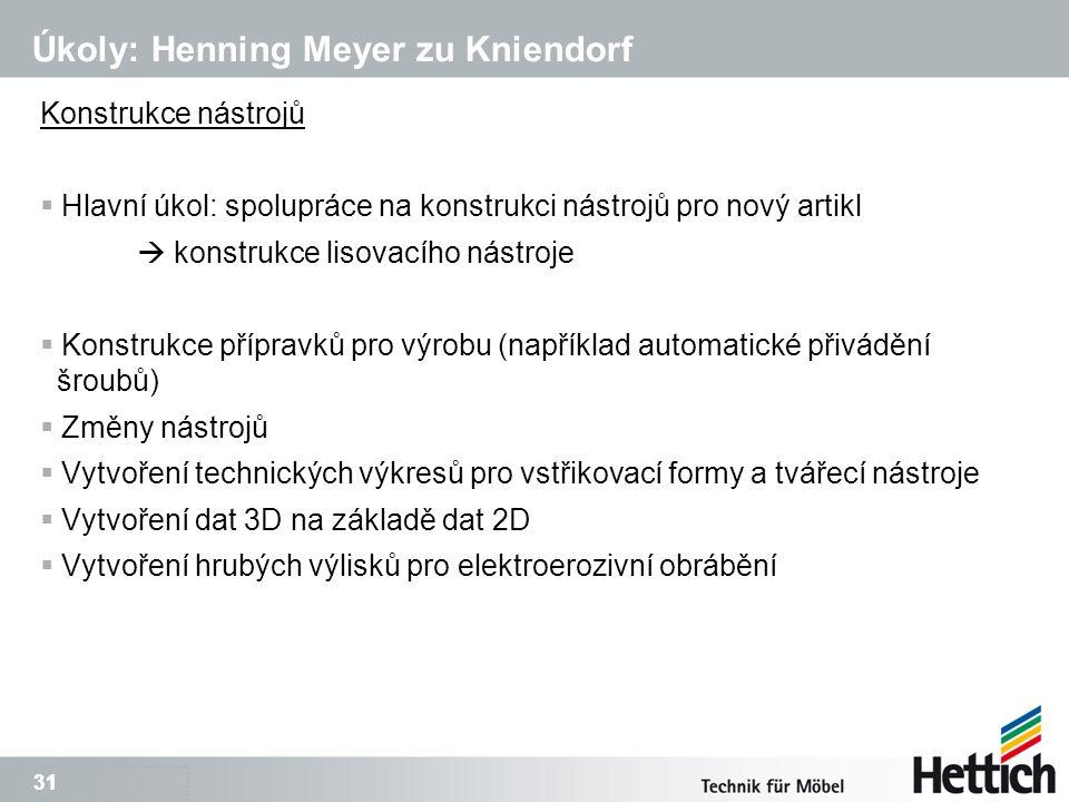 31 Úkoly: Henning Meyer zu Kniendorf Konstrukce nástrojů  Hlavní úkol: spolupráce na konstrukci nástrojů pro nový artikl  konstrukce lisovacího nástroje  Konstrukce přípravků pro výrobu (například automatické přivádění šroubů)  Změny nástrojů  Vytvoření technických výkresů pro vstřikovací formy a tvářecí nástroje  Vytvoření dat 3D na základě dat 2D  Vytvoření hrubých výlisků pro elektroerozivní obrábění