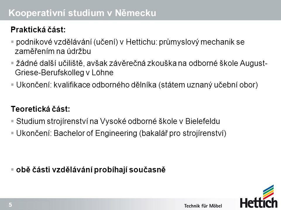 5 5 Praktická část:  podnikové vzdělávání (učení) v Hettichu: průmyslový mechanik se zaměřením na údržbu  žádné další učiliště, avšak závěrečná zkouška na odborné škole August- Griese-Berufskolleg v Löhne  Ukončení: kvalifikace odborného dělníka (státem uznaný učební obor) Teoretická část:  Studium strojírenství na Vysoké odborné škole v Bielefeldu  Ukončení: Bachelor of Engineering (bakalář pro strojírenství)  obě části vzdělávání probíhají současně