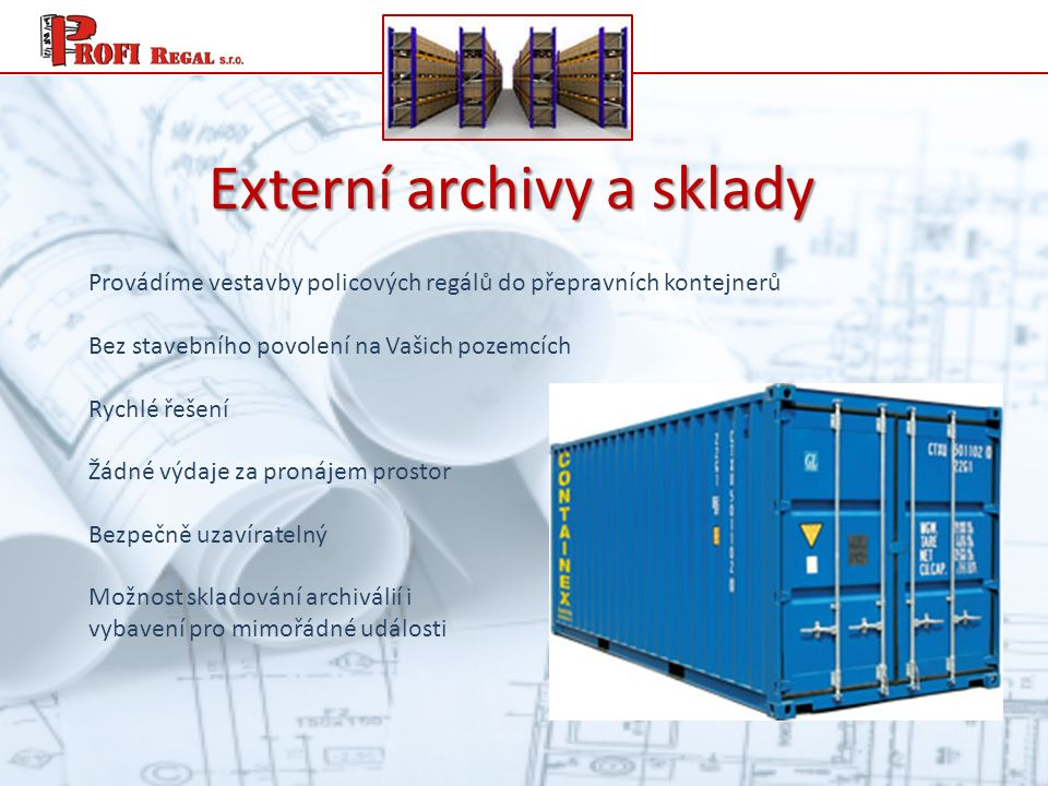 Externí archivy a sklady Provádíme vestavby policových regálů do přepravních kontejnerů Bez stavebního povolení na Vašich pozemcích Rychlé řešení Žádné výdaje za pronájem prostor Bezpečně uzavíratelný Možnost skladování archiválií i vybavení pro mimořádné události
