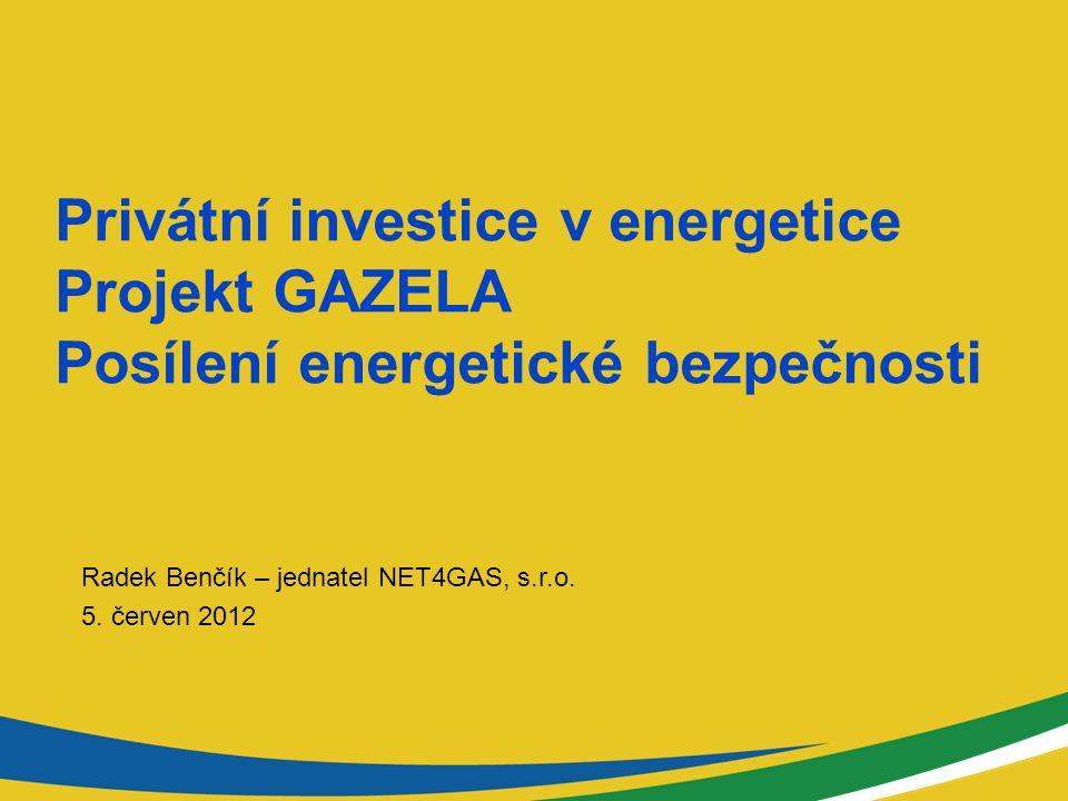 Privátní investice v energetice Projekt GAZELA Posílení energetické bezpečnosti Radek Benčík – jednatel NET4GAS, s.r.o.