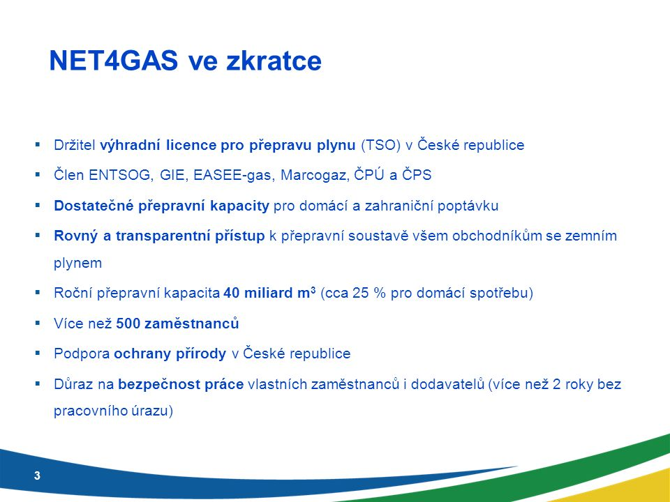 NET4GAS ve zkratce 3  Držitel výhradní licence pro přepravu plynu (TSO) v České republice  Člen ENTSOG, GIE, EASEE-gas, Marcogaz, ČPÚ a ČPS  Dostatečné přepravní kapacity pro domácí a zahraniční poptávku  Rovný a transparentní přístup k přepravní soustavě všem obchodníkům se zemním plynem  Roční přepravní kapacita 40 miliard m 3 (cca 25 % pro domácí spotřebu)  Více než 500 zaměstnanců  Podpora ochrany přírody v České republice  Důraz na bezpečnost práce vlastních zaměstnanců i dodavatelů (více než 2 roky bez pracovního úrazu)