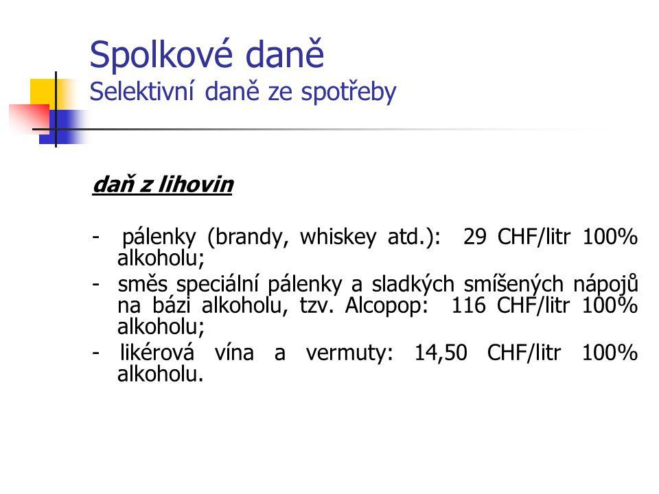 Spolkové daně Selektivní daně ze spotřeby daň z lihovin - pálenky (brandy, whiskey atd.): 29 CHF/litr 100% alkoholu; - směs speciální pálenky a sladkých smíšených nápojů na bázi alkoholu, tzv.