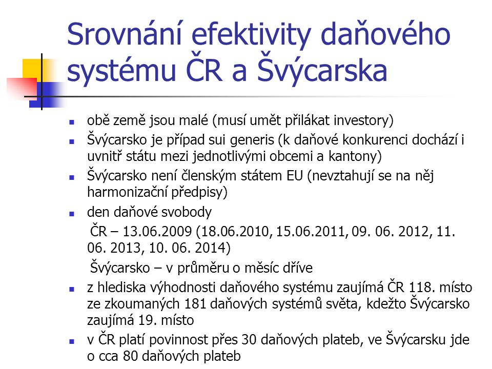Srovnání efektivity daňového systému ČR a Švýcarska obě země jsou malé (musí umět přilákat investory) Švýcarsko je případ sui generis (k daňové konkurenci dochází i uvnitř státu mezi jednotlivými obcemi a kantony) Švýcarsko není členským státem EU (nevztahují se na něj harmonizační předpisy) den daňové svobody ČR – 13.06.2009 (18.06.2010, 15.06.2011, 09.