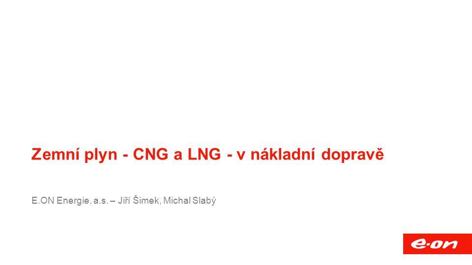 Název přednášky Společnost Funkce, mail, případně další vhodné informace Zemní plyn - CNG a LNG - v nákladní dopravě E.ON Energie, a.s.