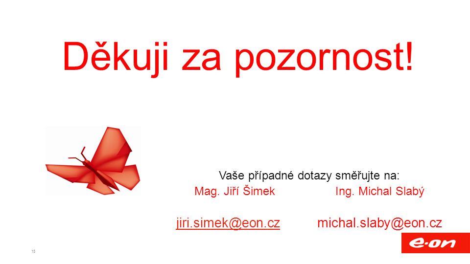 Děkuji za pozornost! Vaše případné dotazy směřujte na: Mag. Jiří ŠimekIng. Michal Slabý jiri.simek@eon.czjiri.simek@eon.czmichal.slaby@eon.cz 15