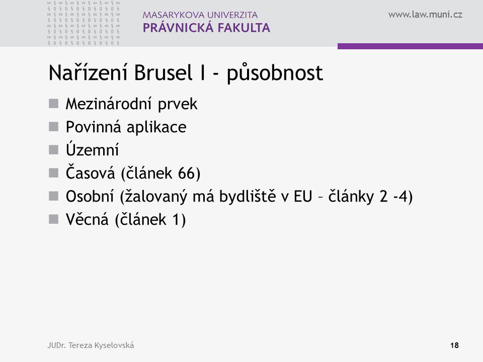 www.law.muni.cz Nařízení Brusel I - působnost Mezinárodní prvek Povinná aplikace Územní Časová (článek 66) Osobní (žalovaný má bydliště v EU – články 2 -4) Věcná (článek 1) JUDr.