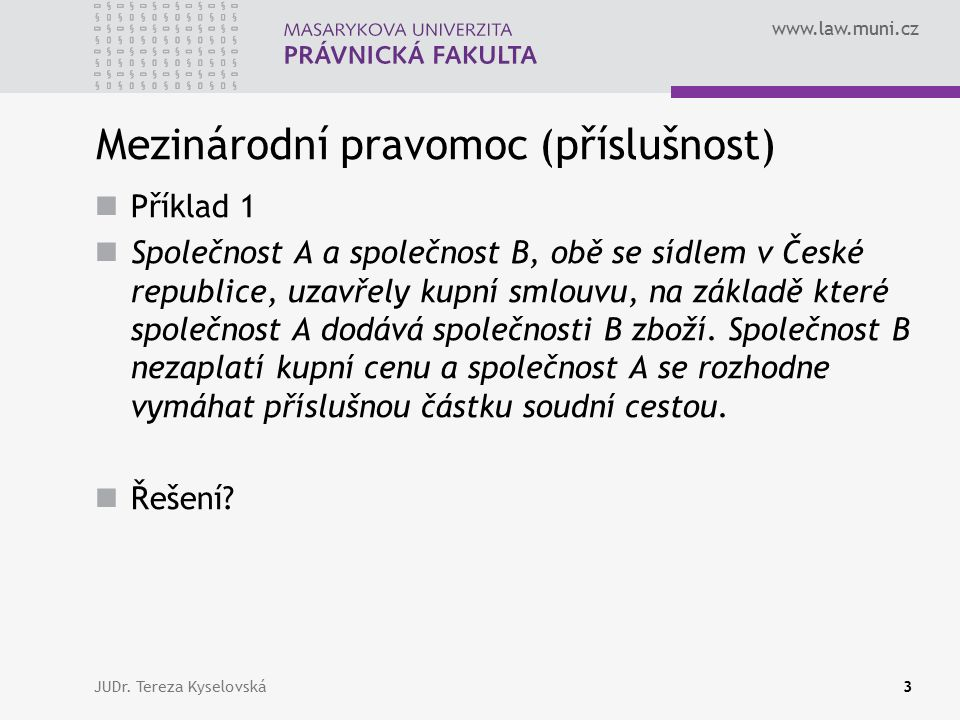 www.law.muni.cz Mezinárodní pravomoc (příslušnost) Příklad 1 Společnost A a společnost B, obě se sídlem v České republice, uzavřely kupní smlouvu, na základě které společnost A dodává společnosti B zboží.