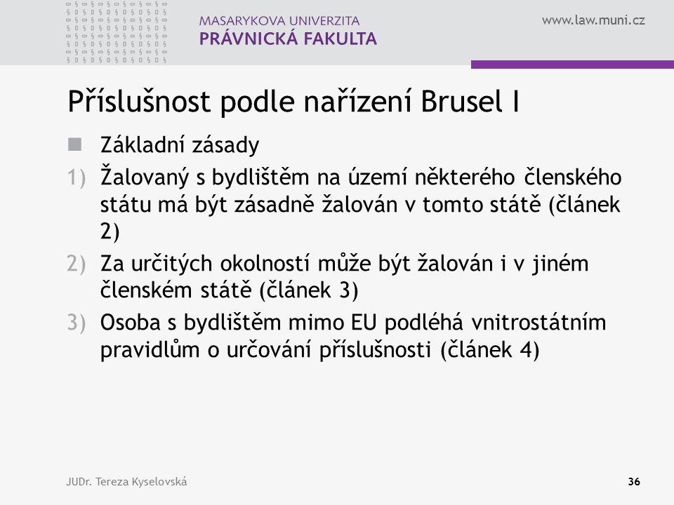 www.law.muni.cz Příslušnost podle nařízení Brusel I Základní zásady 1)Žalovaný s bydlištěm na území některého členského státu má být zásadně žalován v tomto státě (článek 2) 2)Za určitých okolností může být žalován i v jiném členském státě (článek 3) 3)Osoba s bydlištěm mimo EU podléhá vnitrostátním pravidlům o určování příslušnosti (článek 4) JUDr.