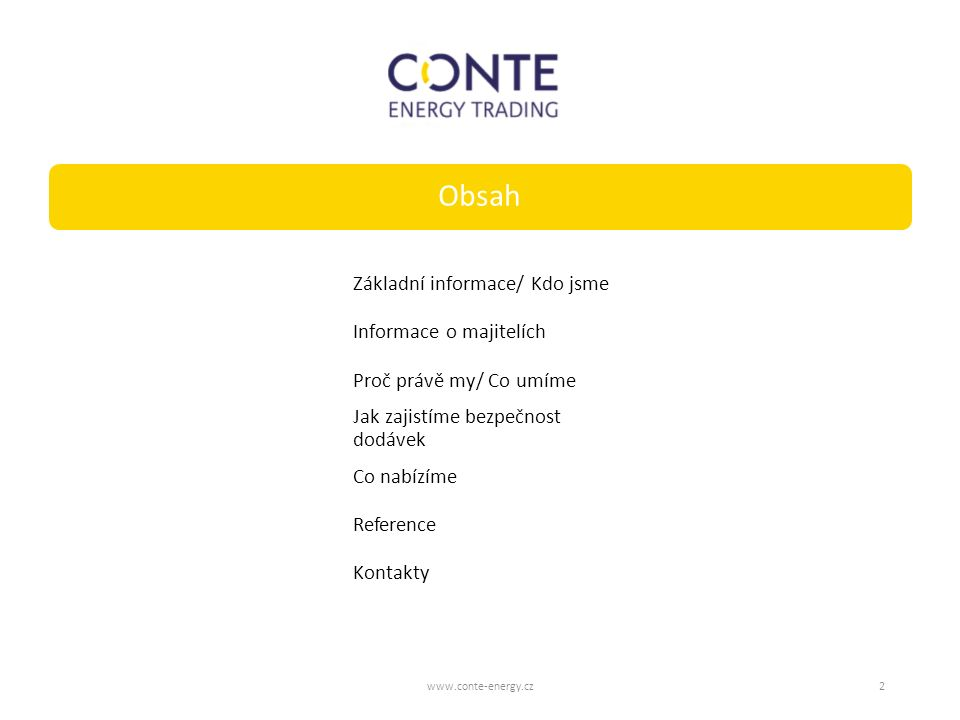 Základní informace/ Kdo jsmeInformace o majitelíchProč právě my/ Co umíme Jak zajistíme bezpečnost dodávek Co nabízímeReferenceKontakty Obsah www.conte-energy.cz2