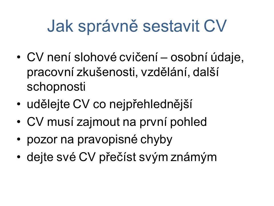 Jak správně sestavit CV CV není slohové cvičení – osobní údaje, pracovní zkušenosti, vzdělání, další schopnosti udělejte CV co nejpřehlednější CV musí zajmout na první pohled pozor na pravopisné chyby dejte své CV přečíst svým známým
