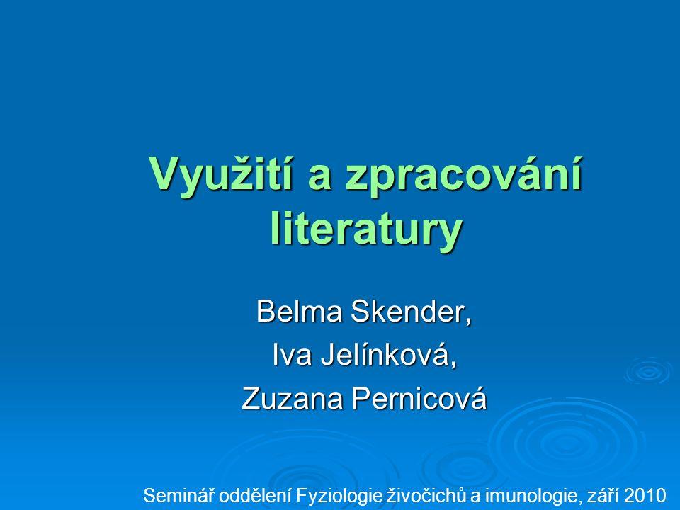 Využití a zpracování literatury Belma Skender, Iva Jelínková, Zuzana Pernicová Seminář oddělení Fyziologie živočichů a imunologie, září 2010