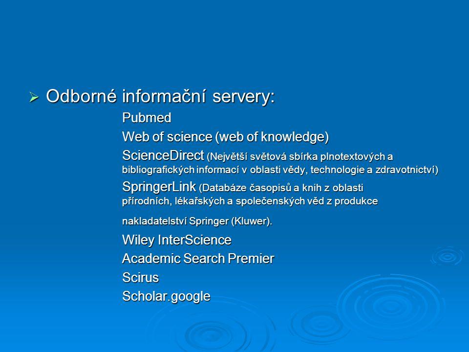  Odborné informační servery: Pubmed Web of science (web of knowledge) ScienceDirect (Největší světová sbírka plnotextových a bibliografických informací v oblasti vědy, technologie a zdravotnictví) SpringerLink (Databáze časopisů a knih z oblasti přírodních, lékařských a společenských věd z produkce nakladatelství Springer (Kluwer).