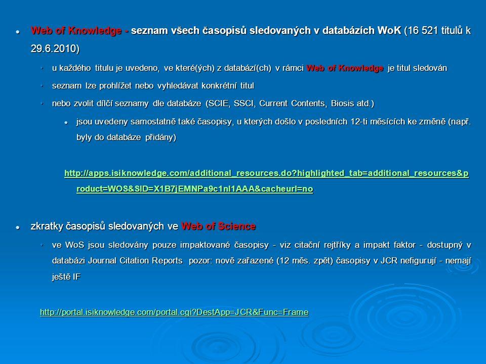 Web of Knowledge - seznam všech časopisů sledovaných v databázích WoK (16 521 titulů k 29.6.2010) Web of Knowledge - seznam všech časopisů sledovaných v databázích WoK (16 521 titulů k 29.6.2010) u každého titulu je uvedeno, ve které(ých) z databází(ch) v rámci Web of Knowledge je titul sledovánu každého titulu je uvedeno, ve které(ých) z databází(ch) v rámci Web of Knowledge je titul sledován seznam lze prohlížet nebo vyhledávat konkrétní titulseznam lze prohlížet nebo vyhledávat konkrétní titul nebo zvolit dílčí seznamy dle databáze (SCIE, SSCI, Current Contents, Biosis atd.)nebo zvolit dílčí seznamy dle databáze (SCIE, SSCI, Current Contents, Biosis atd.) jsou uvedeny samostatně také časopisy, u kterých došlo v posledních 12-ti měsících ke změně (např.
