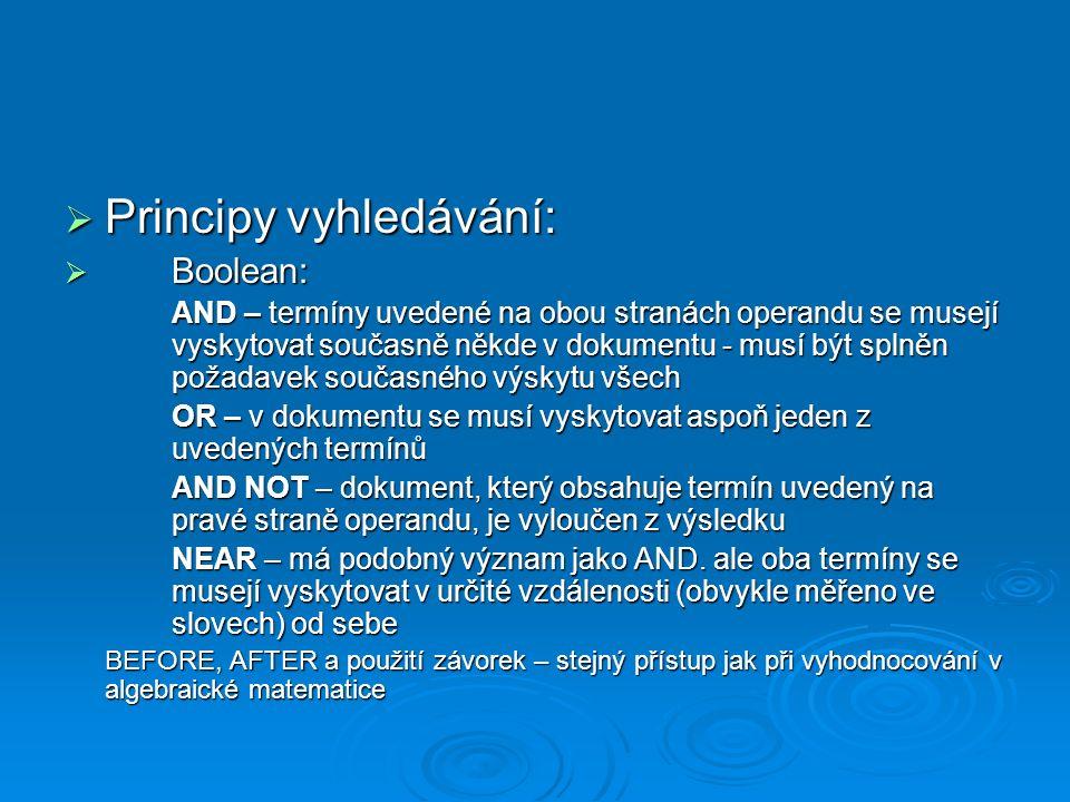  Principy vyhledávání:  Boolean: AND – termíny uvedené na obou stranách operandu se musejí vyskytovat současně někde v dokumentu - musí být splněn požadavek současného výskytu všech OR – v dokumentu se musí vyskytovat aspoň jeden z uvedených termínů AND NOT – dokument, který obsahuje termín uvedený na pravé straně operandu, je vyloučen z výsledku NEAR – má podobný význam jako AND.