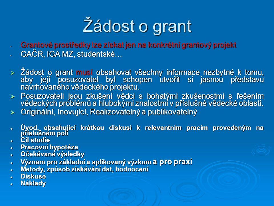 Žádost o grant Grantové prostředky lze získat jen na konkrétní grantový projekt Grantové prostředky lze získat jen na konkrétní grantový projekt GAČR, IGA MZ, studentské… GAČR, IGA MZ, studentské…  Žádost o grant musí obsahovat všechny informace nezbytné k tomu, aby její posuzovatel byl schopen utvořit si jasnou představu navrhovaného vědeckého projektu.