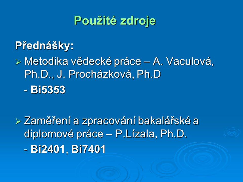 Použité zdroje Přednášky:  Metodika vědecké práce – A. Vaculová, Ph.D., J. Procházková, Ph.D - Bi5353 - Bi5353  Zaměření a zpracování bakalářské a d