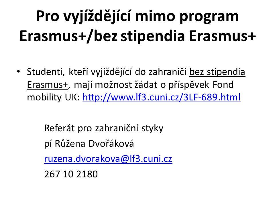 Pro vyjíždějící mimo program Erasmus+/bez stipendia Erasmus+ Studenti, kteří vyjíždějící do zahraničí bez stipendia Erasmus+, mají možnost žádat o příspěvek Fond mobility UK: http://www.lf3.cuni.cz/3LF-689.htmlhttp://www.lf3.cuni.cz/3LF-689.html Referát pro zahraniční styky pí Růžena Dvořáková ruzena.dvorakova@lf3.cuni.cz 267 10 2180
