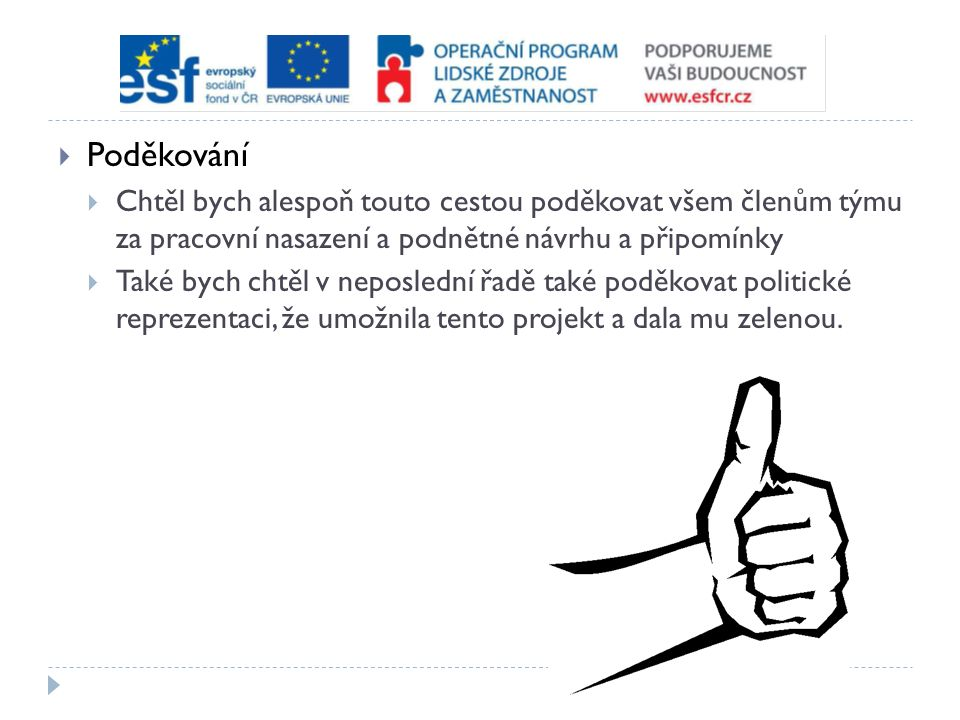  Poděkování  Chtěl bych alespoň touto cestou poděkovat všem členům týmu za pracovní nasazení a podnětné návrhu a připomínky  Také bych chtěl v neposlední řadě také poděkovat politické reprezentaci, že umožnila tento projekt a dala mu zelenou.