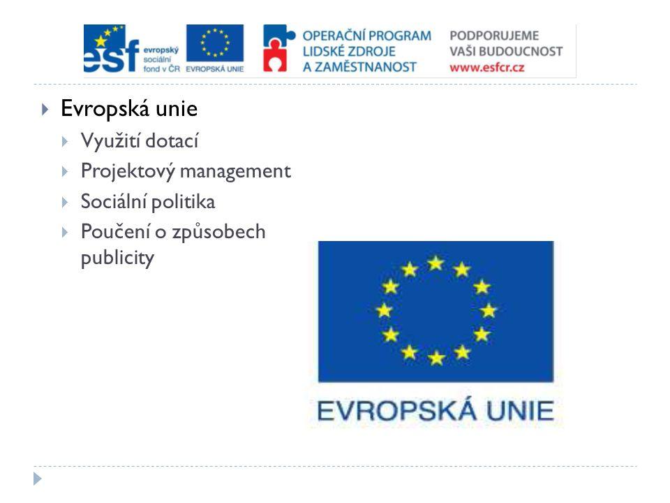  Evropská unie  Využití dotací  Projektový management  Sociální politika  Poučení o způsobech publicity