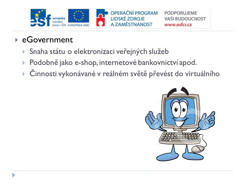  eGovernment  Snaha státu o elektronizaci veřejných služeb  Podobně jako e-shop, internetové bankovnictví apod.  Činnosti vykonávané v reálném svě