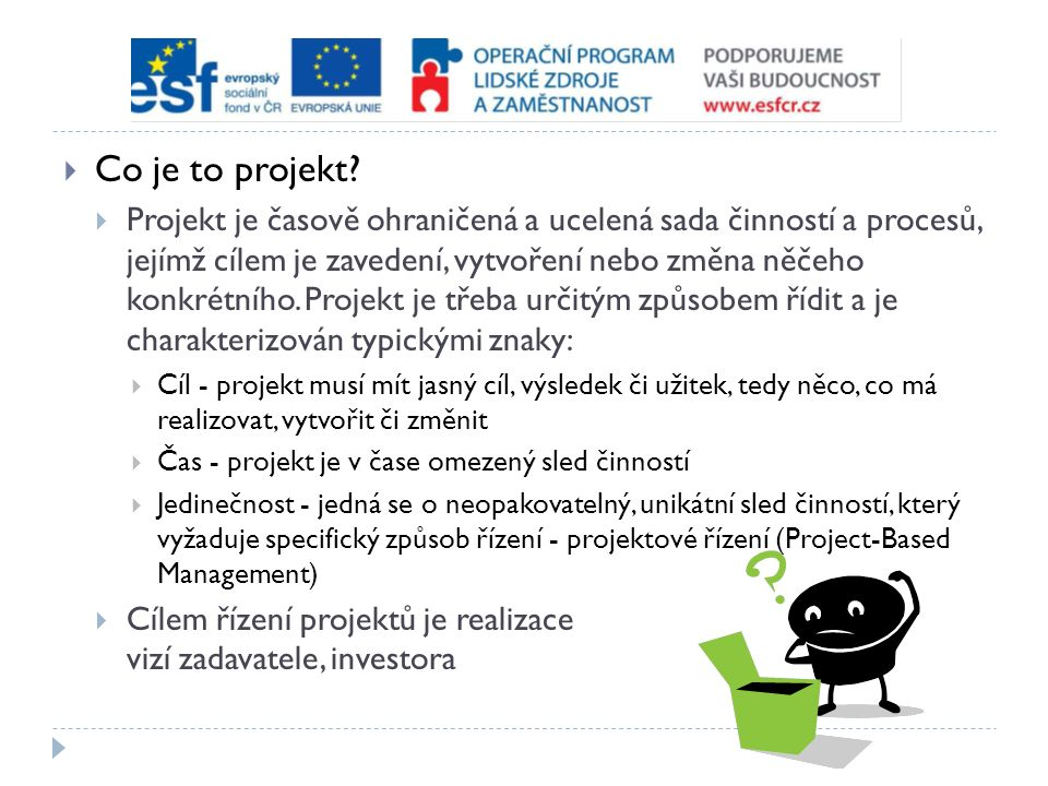  Co je to projekt?  Projekt je časově ohraničená a ucelená sada činností a procesů, jejímž cílem je zavedení, vytvoření nebo změna něčeho konkrétníh