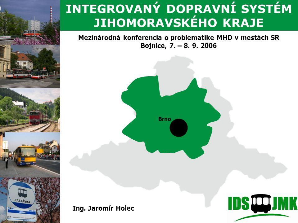 Mezinárodná konferencia o problematike MHD v mestách SR Bojnice, 7. – 8. 9. 2006 INTEGROVANÝ DOPRAVNÍ SYSTÉM JIHOMORAVSKÉHO KRAJE Ing. Jaromír Holec