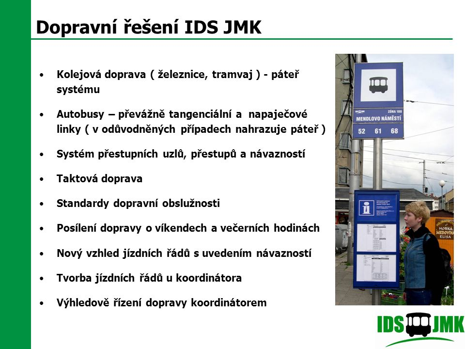 Dopravní řešení IDS JMK Kolejová doprava ( železnice, tramvaj ) - páteř systému Autobusy – převážně tangenciální a napaječové linky ( v odůvodněných p