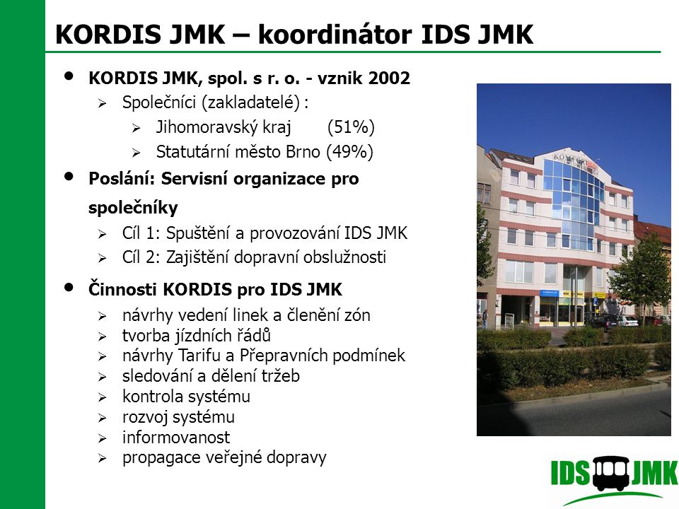 KORDIS JMK – koordinátor IDS JMK KORDIS JMK, spol. s r. o. - vznik 2002  Společníci (zakladatelé) :  Jihomoravský kraj (51%)  Statutární město Brno
