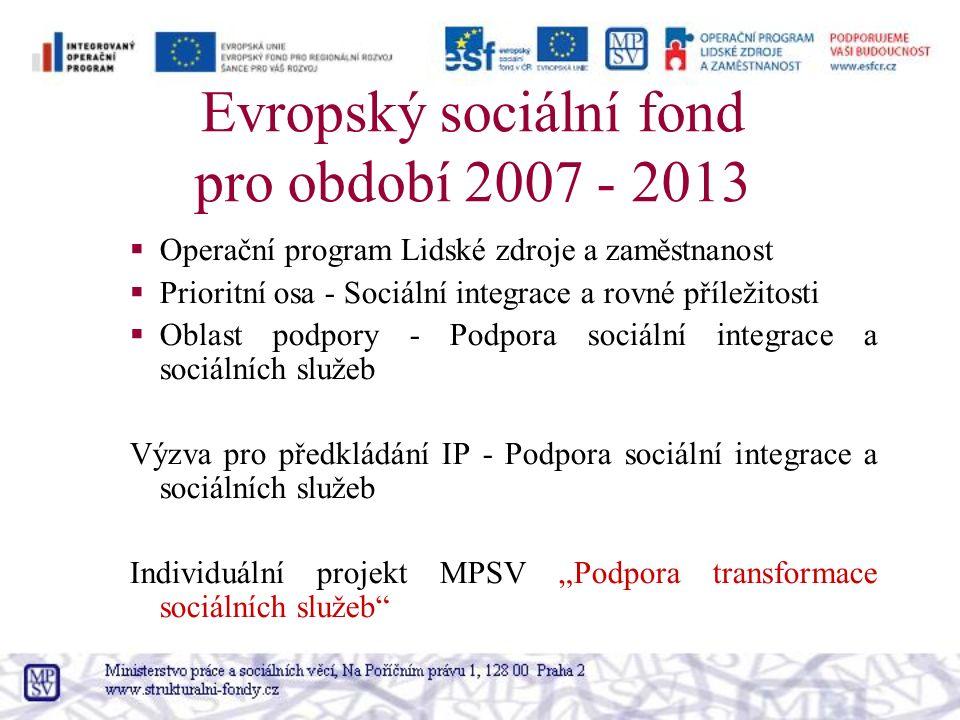 """Evropský sociální fond pro období 2007 - 2013  Operační program Lidské zdroje a zaměstnanost  Prioritní osa - Sociální integrace a rovné příležitosti  Oblast podpory - Podpora sociální integrace a sociálních služeb Výzva pro předkládání IP - Podpora sociální integrace a sociálních služeb Individuální projekt MPSV """"Podpora transformace sociálních služeb"""