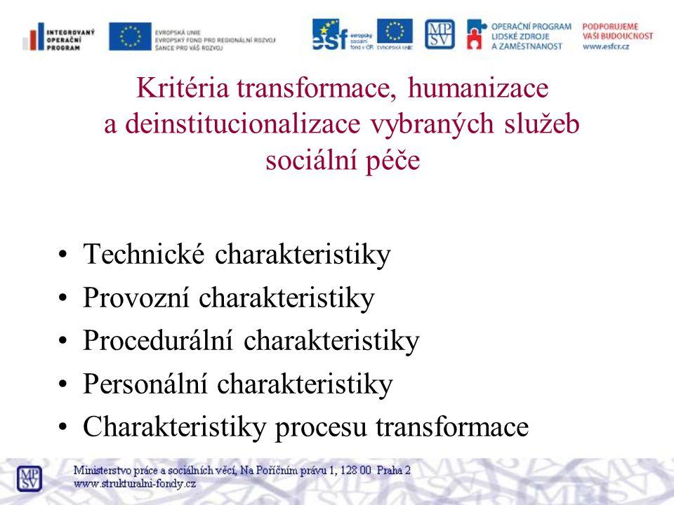 Kritéria transformace, humanizace a deinstitucionalizace vybraných služeb sociální péče Technické charakteristiky Provozní charakteristiky Procedurální charakteristiky Personální charakteristiky Charakteristiky procesu transformace