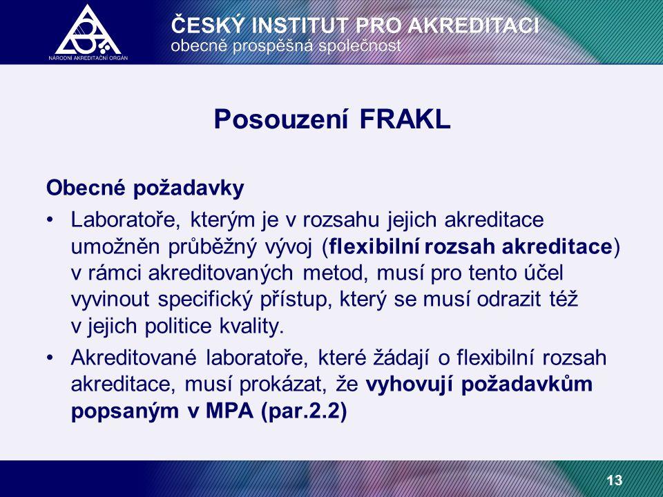 13 Posouzení FRAKL Obecné požadavky Laboratoře, kterým je v rozsahu jejich akreditace umožněn průběžný vývoj (flexibilní rozsah akreditace) v rámci akreditovaných metod, musí pro tento účel vyvinout specifický přístup, který se musí odrazit též v jejich politice kvality.