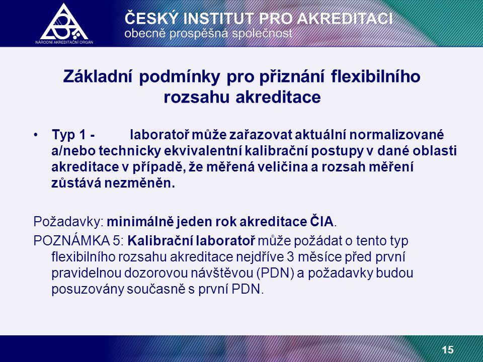 15 Základní podmínky pro přiznání flexibilního rozsahu akreditace Typ 1 -laboratoř může zařazovat aktuální normalizované a/nebo technicky ekvivalentní kalibrační postupy v dané oblasti akreditace v případě, že měřená veličina a rozsah měření zůstává nezměněn.