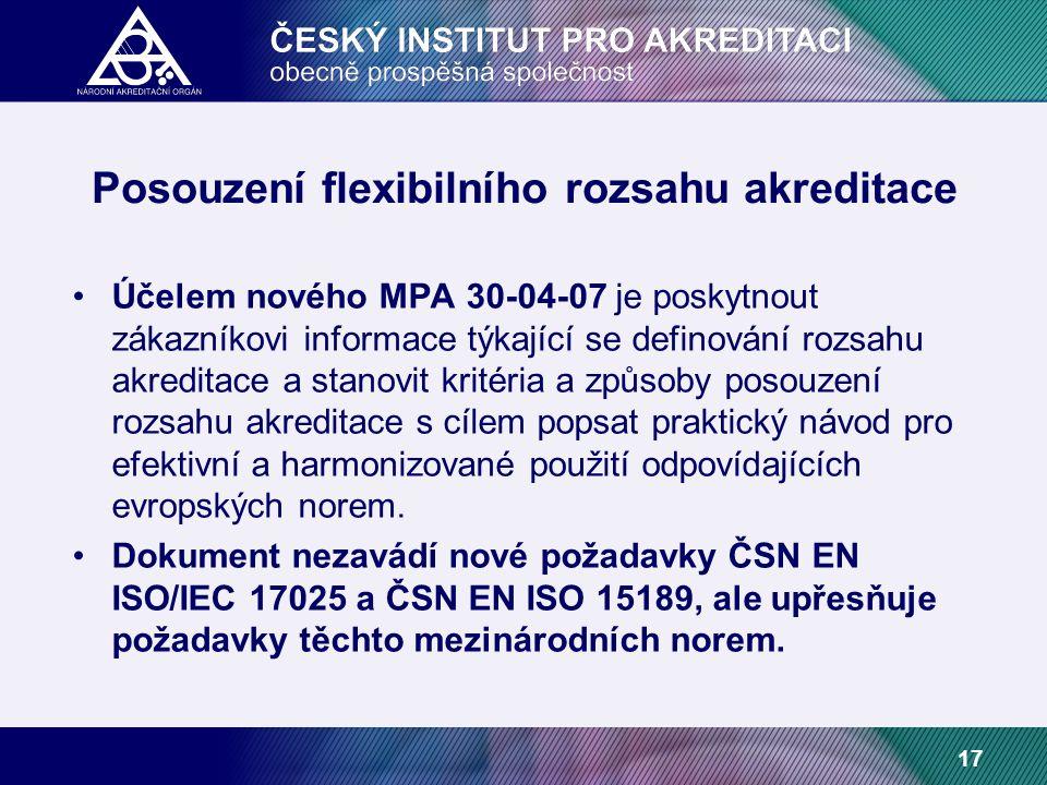 17 Posouzení flexibilního rozsahu akreditace Účelem nového MPA 30-04-07 je poskytnout zákazníkovi informace týkající se definování rozsahu akreditace a stanovit kritéria a způsoby posouzení rozsahu akreditace s cílem popsat praktický návod pro efektivní a harmonizované použití odpovídajících evropských norem.