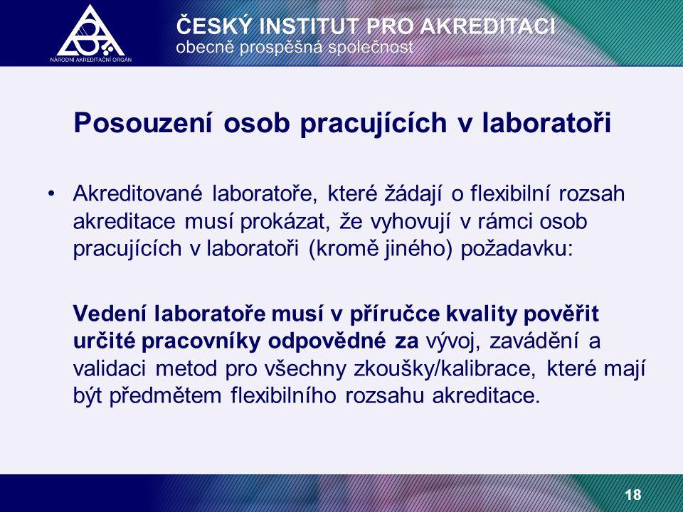 18 Posouzení osob pracujících v laboratoři Akreditované laboratoře, které žádají o flexibilní rozsah akreditace musí prokázat, že vyhovují v rámci osob pracujících v laboratoři (kromě jiného) požadavku: Vedení laboratoře musí v příručce kvality pověřit určité pracovníky odpovědné za vývoj, zavádění a validaci metod pro všechny zkoušky/kalibrace, které mají být předmětem flexibilního rozsahu akreditace.