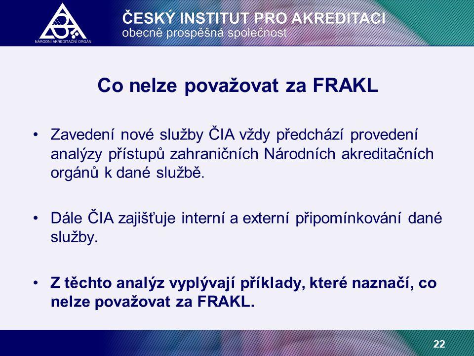 22 Co nelze považovat za FRAKL Zavedení nové služby ČIA vždy předchází provedení analýzy přístupů zahraničních Národních akreditačních orgánů k dané službě.