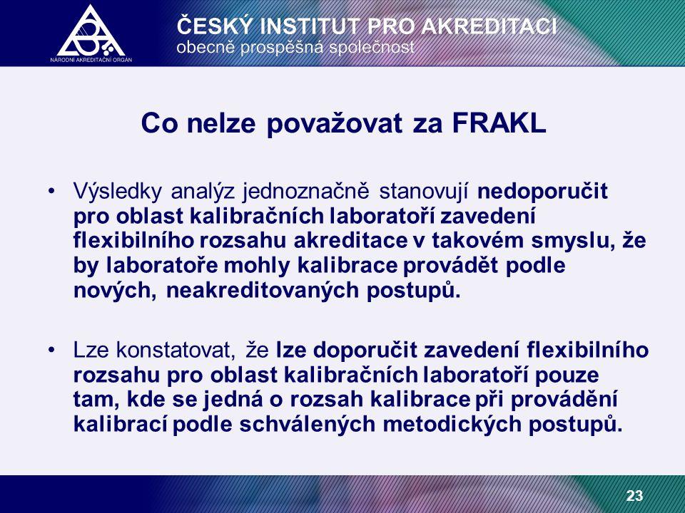 23 Co nelze považovat za FRAKL Výsledky analýz jednoznačně stanovují nedoporučit pro oblast kalibračních laboratoří zavedení flexibilního rozsahu akreditace v takovém smyslu, že by laboratoře mohly kalibrace provádět podle nových, neakreditovaných postupů.