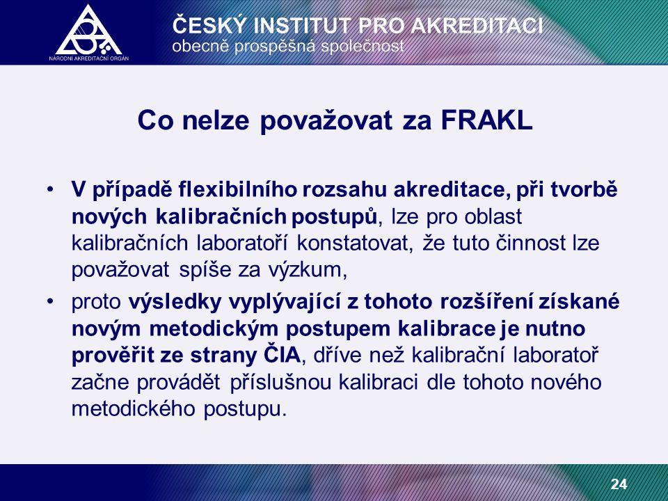 24 Co nelze považovat za FRAKL V případě flexibilního rozsahu akreditace, při tvorbě nových kalibračních postupů, lze pro oblast kalibračních laboratoří konstatovat, že tuto činnost lze považovat spíše za výzkum, proto výsledky vyplývající z tohoto rozšíření získané novým metodickým postupem kalibrace je nutno prověřit ze strany ČIA, dříve než kalibrační laboratoř začne provádět příslušnou kalibraci dle tohoto nového metodického postupu.