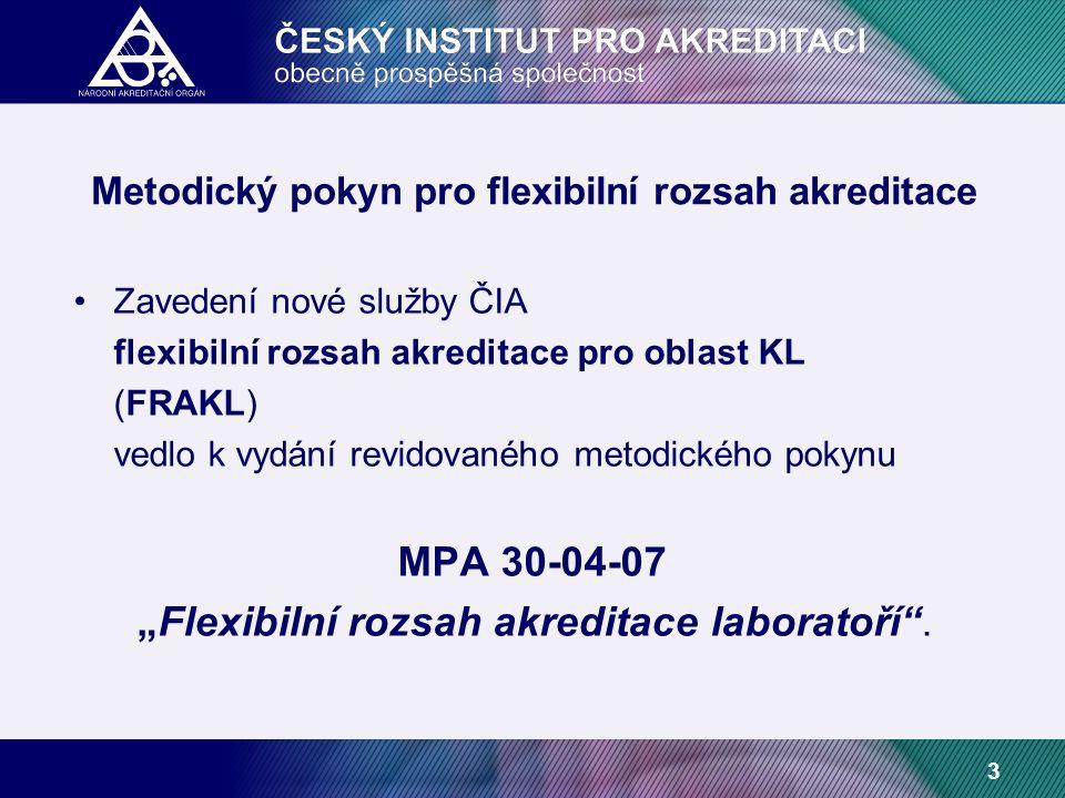 """3 Metodický pokyn pro flexibilní rozsah akreditace Zavedení nové služby ČIA flexibilní rozsah akreditace pro oblast KL (FRAKL) vedlo k vydání revidovaného metodického pokynu MPA 30-04-07 """"Flexibilní rozsah akreditace laboratoří ."""