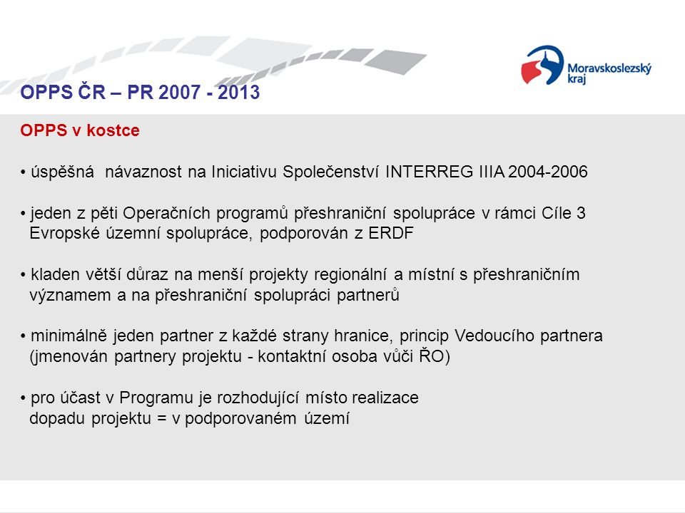 Seminář pro žadatele OPPS ČR-PR 2007 – 2013 OPPS ČR – PR 2007 - 2013 OPPS v kostce úspěšná návaznost na Iniciativu Společenství INTERREG IIIA 2004-200